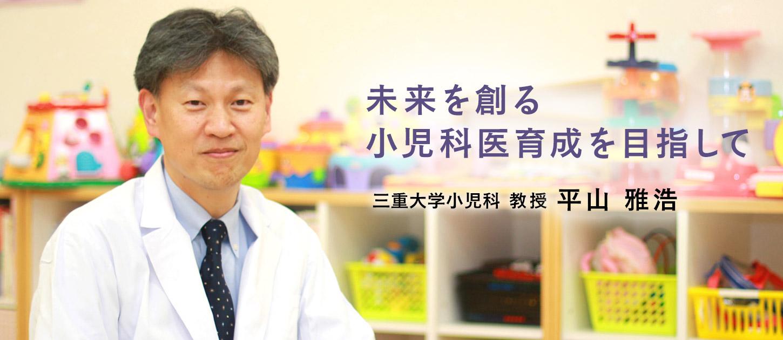 未来を創る小児科医育成を目指して 三重大学小児科教授 平山雅浩